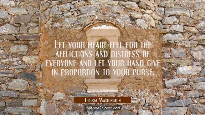 Let your heart feel for the afflictions and distress of everyone and let your hand give in proporti
