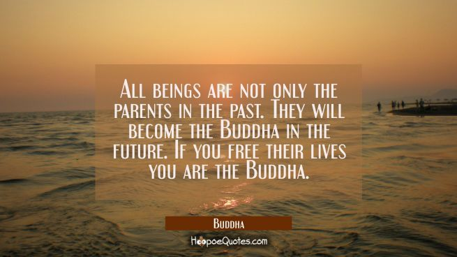All beings are not only the parents in the past. They will become the Buddha in the future. If you