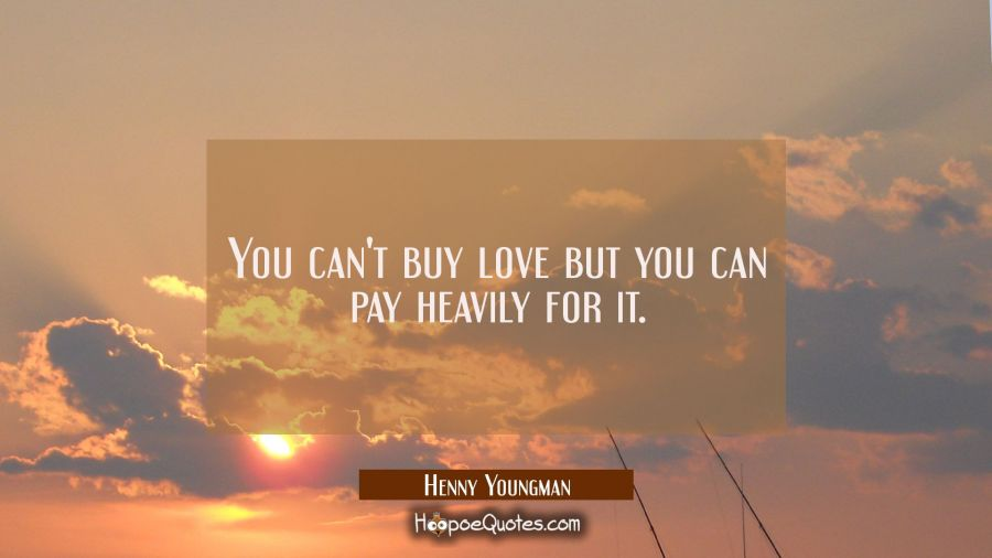 You can't buy love but you can pay heavily for it. Henny Youngman Quotes