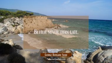 Better never than late.