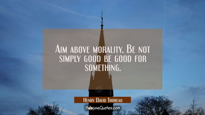 Aim above morality. Be not simply good be good for something.
