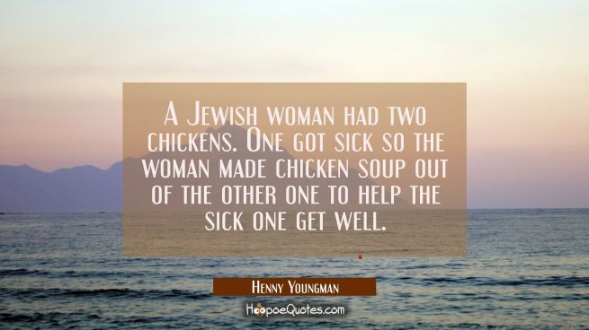 A Jewish woman had two chickens. One got sick so the woman made chicken soup out of the other one t