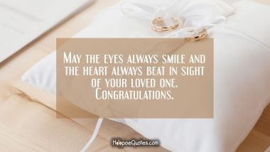 May the eyes always smile and the heart always beat in sight of your loved one. Congratulations. Wedding Quotes