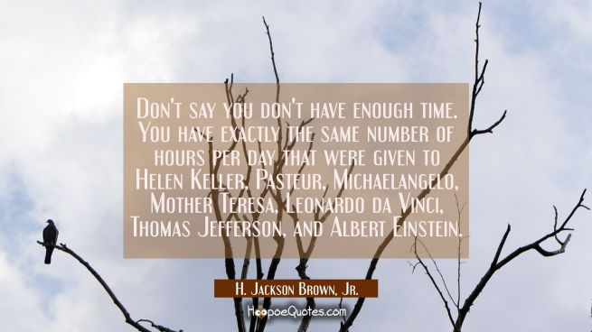 Don't say you don't have enough time. You have exactly the same number of hours per day that were given to Helen Keller, Pasteur, Michaelangelo, Mother Teresa, Leonardo da Vinci, Thomas Jefferson, and Albert Einstein.