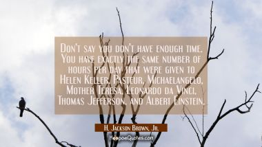 Don't say you don't have enough time. You have exactly the same number of hours per day that were given to Helen Keller, Pasteur, Michaelangelo, Mother Teresa, Leonardo da Vinci, Thomas Jefferson, and Albert Einstein. H. Jackson Brown, Jr. Quotes