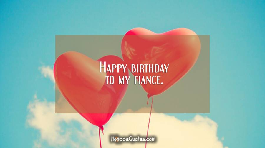 Happy birthday to my fiance. Birthday Quotes