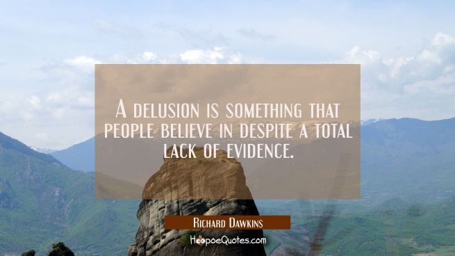 A delusion is something that people believe in despite a total lack of evidence.