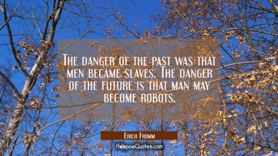 The danger of the past was that men became slaves. The danger of the future is that man may become Erich Fromm Quotes