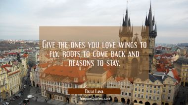 Give the ones you love wings to fly, roots to come back and reasons to stay. Dalai Lama Quotes