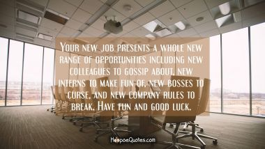 Your new job presents a whole new range of opportunities including new colleagues to gossip about, new interns to make fun of, new bosses to curse and new company rules to break. Have fun and good luck.