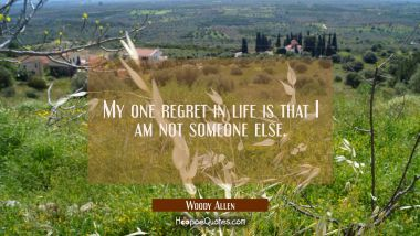 My one regret in life is that I am not someone else. Woody Allen Quotes