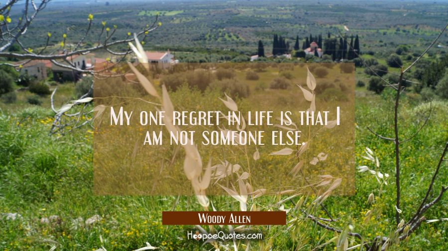 Quote of the Day - My one regret in life is that I am not someone else. - Woody Allen