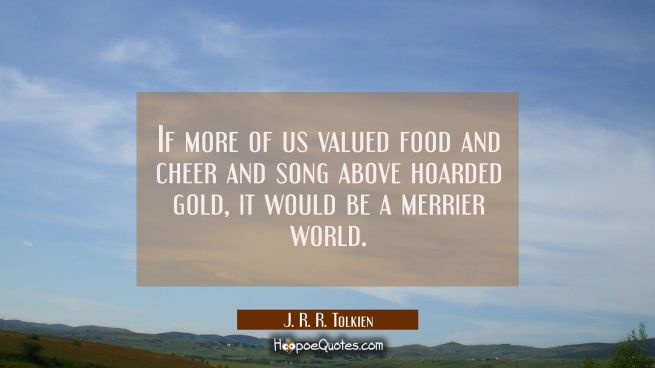 If more of us valued food and cheer and song above hoarded gold it would be a merrier world.