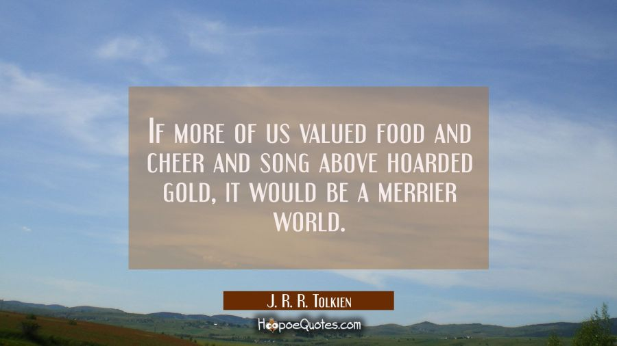 If more of us valued food and cheer and song above hoarded gold it would be a merrier world. J. R. R. Tolkien Quotes
