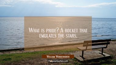 What is pride? A rocket that emulates the stars. William Wordsworth Quotes