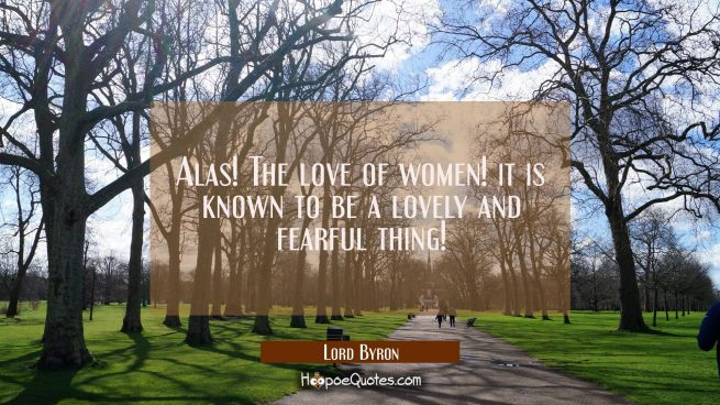 Alas! The love of women! it is known to be a lovely and fearful thing!