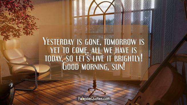 Yesterday is gone, tomorrow is yet to come, all we have is today, so let's live it brightly! Good morning, sun!