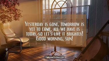 Yesterday is gone, tomorrow is yet to come, all we have is today, so let's live it brightly! Good morning, sun! Good Morning Quotes