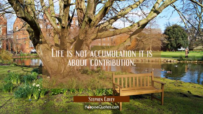 Life is not accumulation it is about contribution.
