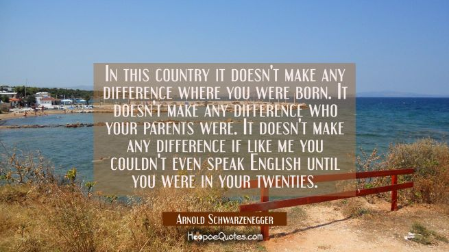 In this country it doesn't make any difference where you were born. It doesn't make any difference