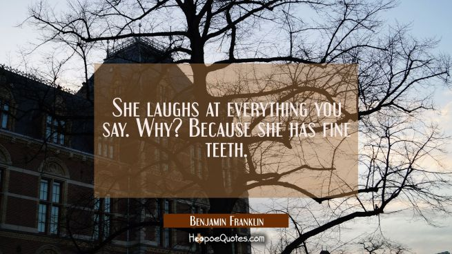 She laughs at everything you say. Why? Because she has fine teeth.