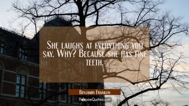 She laughs at everything you say. Why? Because she has fine teeth. Benjamin Franklin Quotes