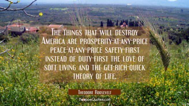 The things that will destroy America are prosperity-at-any-price peace-at-any-price safety-first in