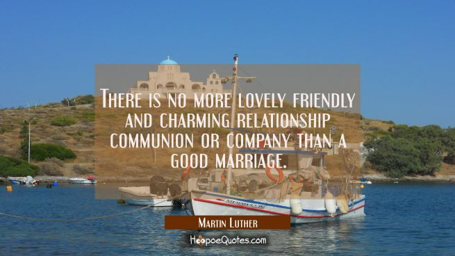 There is no more lovely friendly and charming relationship communion or company than a good marriag