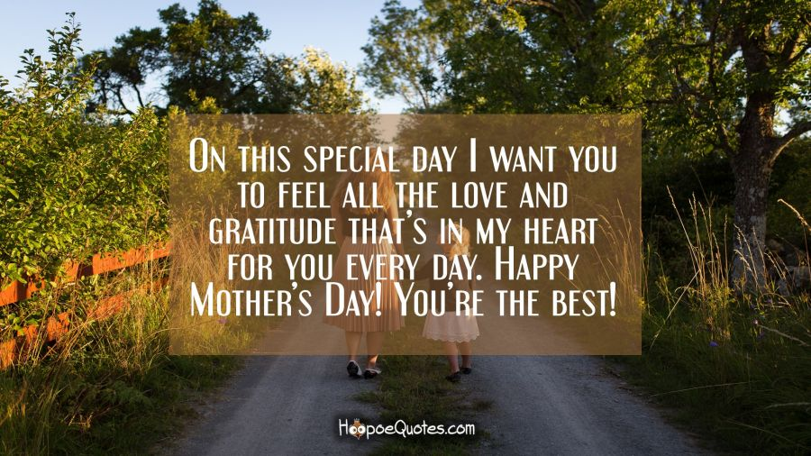 On this special day I want you to feel all the love and gratitude that's in my heart for you every day. Happy Mother's Day! You're the best! Mother's Day Quotes