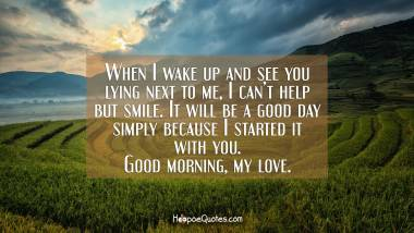 When I wake up and see you lying next to me, I can't help but smile. It will be a good day simply because I started it with you. Good morning, my love. Good Morning Quotes