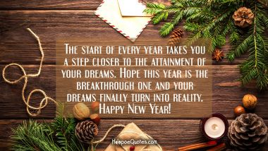 The start of every year takes you a step closer to the attainment of your dreams. Hope this year is the breakthrough one and your dreams finally turn into reality. Happy New Year!