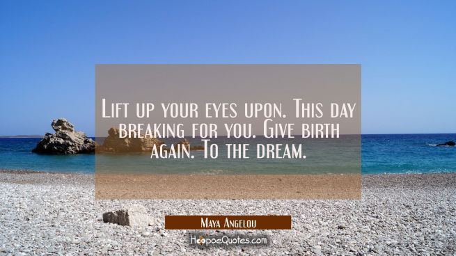 Lift up your eyes upon. This day breaking for you. Give birth again. To the dream.