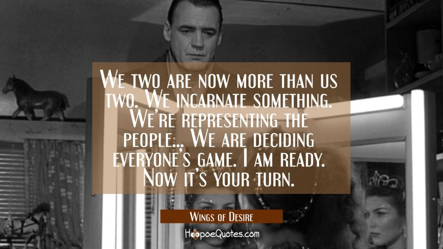 We two are now more than us two. We incarnate something. We're representing the people... We are deciding everyone's game. I am ready. Now it's your turn. Movie Quotes Quotes