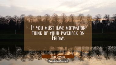 If you must have motivation think of your paycheck on Friday.