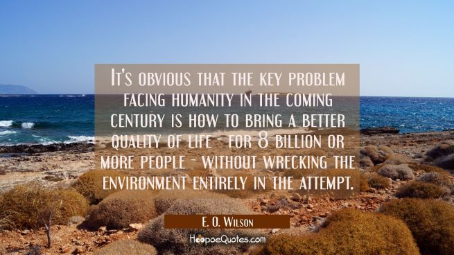 It's obvious that the key problem facing humanity in the coming century is how to bring a better qu