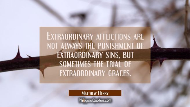 Extraordinary afflictions are not always the punishment of extraordinary sins but sometimes the tri