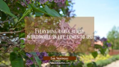 Everything that's really worthwhile in life comes to us.