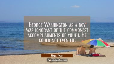 George Washington as a boy was ignorant of the commonest accomplishments of youth. He could not eve Mark Twain Quotes