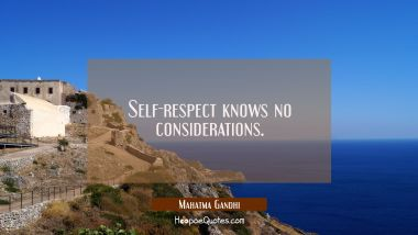 Self-respect knows no considerations.