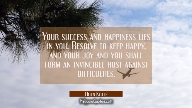 Your success and happiness lies in you. Resolve to keep happy and your joy and you shall form an in