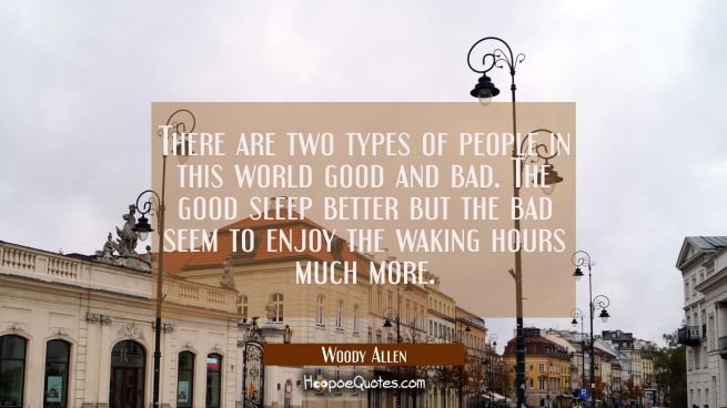 There are two types of people in this world good and bad. The good sleep better but the bad seem to
