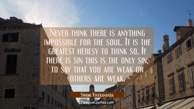 Never think there is anything impossible for the soul. It is the greatest heresy to think so. If th