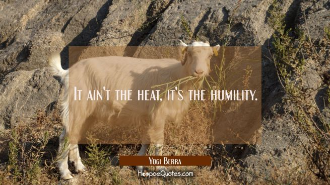 It ain't the heat it's the humility.