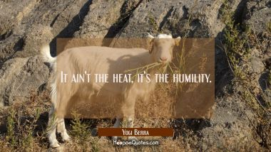 It ain't the heat it's the humility. Yogi Berra Quotes