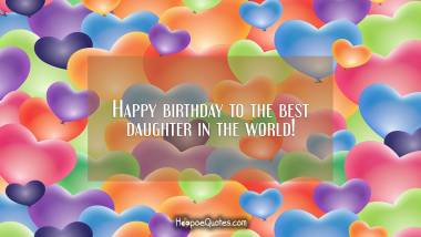 Happy birthday to the best daughter in the world! Birthday Quotes