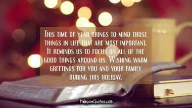 This time of year brings to mind those things in life that are most important. It reminds us to focus on all of the good things around us. Wishing warm greetings for you and your family during this holiday. Christmas Quotes