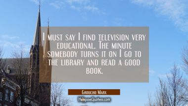 I must say I find television very educational. The minute somebody turns it on I go to the library Groucho Marx Quotes