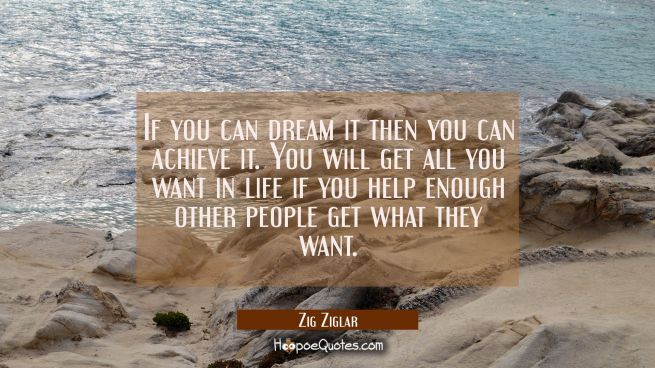 If you can dream it then you can achieve it. You will get all you want in life if you help enough o