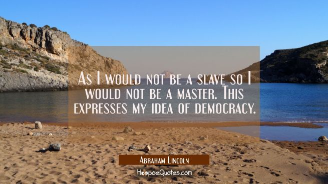 As I would not be a slave so I would not be a master. This expresses my idea of democracy.