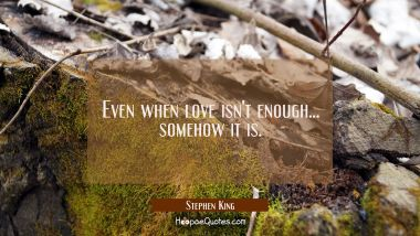 Even when love isn't enough... somehow it is. Stephen King Quotes